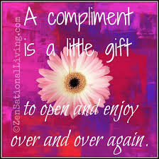 A compliment is a little gift to open and enjoy over and over again.